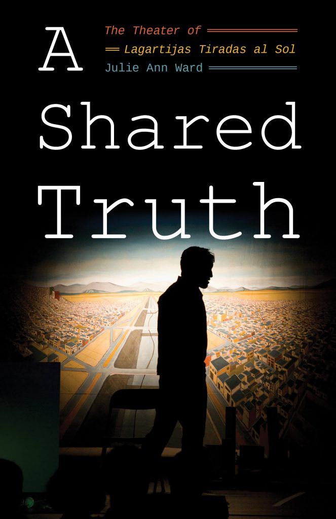Cover of A Shared Truth: The Theater of Lagartijas Tiradas al Sol, by Julie Ann Ward, U of Pittsburgh P, 2019. Photograph of silhouette of a mna in a spotlight, standing in front of a painting of the city of Tijuana.Links to https://upittpress.org/books/9780822965886/